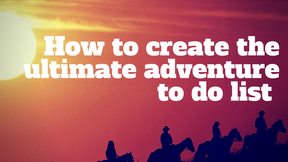 How to create the ultimate adventure to do list