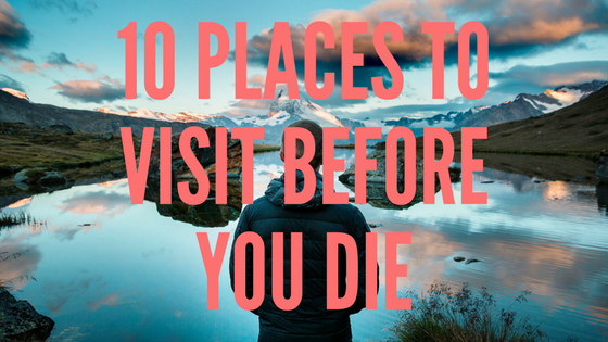 top 10 places to visit before you die